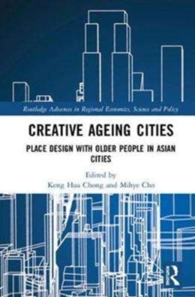 Creative Ageing Cities : Place Design with Older People in Asian Cities, Hardback Book