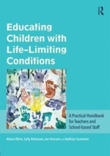 Educating Children with Life-Limiting Conditions : A Practical Handbook for Teachers and School-Based Staff, Paperback Book