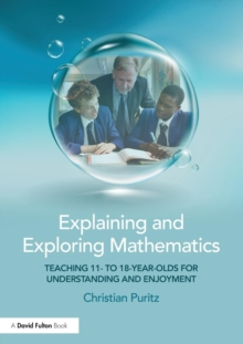 Explaining and Exploring Mathematics : Teaching 11- to 18-year-olds  for understanding and enjoyment, Paperback / softback Book