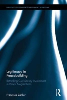 Legitimacy in Peacebuilding : Rethinking Civil Society Involvement in Peace Negotiations, Hardback Book