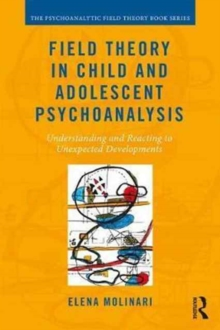 Field Theory in Child and Adolescent Psychoanalysis : Understanding and Reacting to Unexpected Developments, Paperback / softback Book