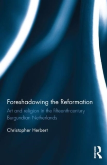 Foreshadowing the Reformation : Art and Religion in the 15th Century Burgundian Netherlands, Hardback Book
