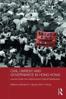 Civil Unrest and Governance in Hong Kong : Law and Order from Historical and Cultural Perspectives, Hardback Book