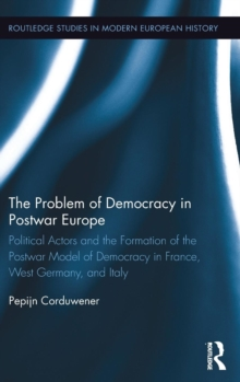 The Problem of Democracy in Postwar Europe : Political Actors and the Formation of the Postwar Model of Democracy in France, West Germany and Italy, Hardback Book