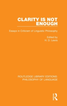 Clarity is Not Enough : Essays in Criticism of Linguistic Philosophy, Hardback Book
