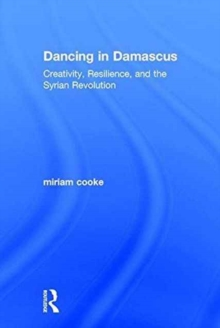 Dancing in Damascus : Creativity, Resilience, and the Syrian Revolution, Hardback Book