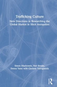 Trafficking Culture : New Directions in Researching the Global Market in Illicit Antiquities, Hardback Book