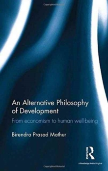 An Alternative Philosophy of Development : From Economism to Human Well-Being, Hardback Book