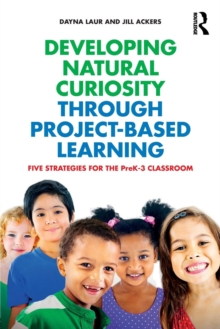 Developing Natural Curiosity through Project-Based Learning : Five Strategies for the PreK-3 Classroom, Paperback / softback Book