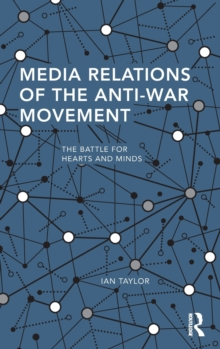 Media Relations of the Anti-War Movement : The Battle for Hearts and Minds, Hardback Book