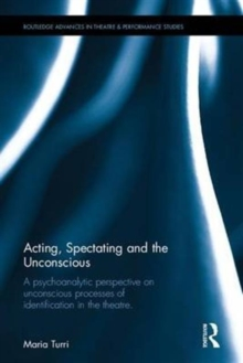 Acting, Spectating, and the Unconscious : A psychoanalytic perspective on unconscious processes of identification in the theatre, Hardback Book