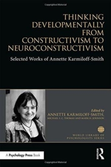 Thinking Developmentally from Constructivism to Neuroconstructivism : Selected Works of Annette Karmiloff-Smith, Hardback Book