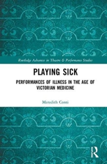 Playing Sick : Performances of Illness in the Age of Victorian Medicine, Hardback Book