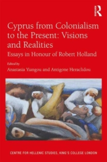 Cyprus from Colonialism to the Present: Visions and Realities : Essays in Honour of Robert Holland, Hardback Book