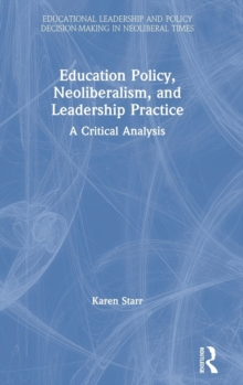 Education Policy, Neoliberalism, and Leadership Practice : A Critical Analysis, Hardback Book