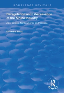 Deregulation and Liberalisation of the Airline Industry : Asia, Europe, North America and Oceania, Hardback Book