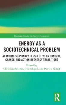 Energy as a Sociotechnical Problem : An Interdisciplinary Perspective on Control, Change, and Action in Energy Transitions, Hardback Book