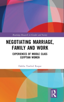 Negotiating Marriage, Family and Work : Experiences of Middle Class Egyptian Women, Hardback Book