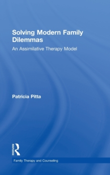 Solving Modern Family Dilemmas : An Assimilative Therapy Model, Hardback Book