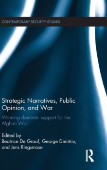 Strategic Narratives, Public Opinion and War : Winning Domestic Support for the Afghan War, Hardback Book