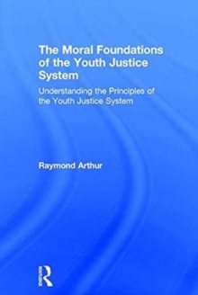The Moral Foundations of the Youth Justice System : Understanding the principles of the youth justice system, Hardback Book