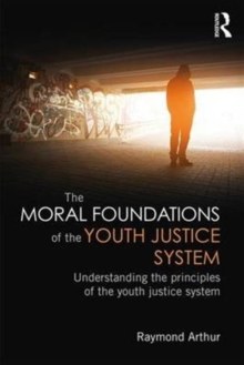 The Moral Foundations of the Youth Justice System : Understanding the principles of the youth justice system, Paperback / softback Book