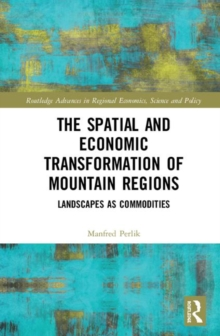 The Spatial and Economic Transformation of Mountain Regions : Landscapes as Commodities, Hardback Book
