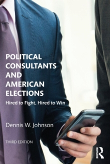 Political Consultants and American Elections : Hired to Fight, Hired to Win, Paperback / softback Book