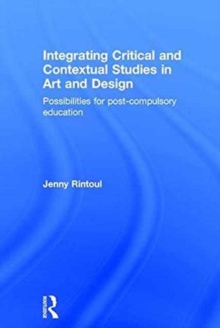 Integrating Critical and Contextual Studies in Art and Design : Possibilities for post-compulsory education, Hardback Book