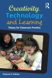 Creativity, Technology, and Learning : Theory for Classroom Practice, Paperback Book
