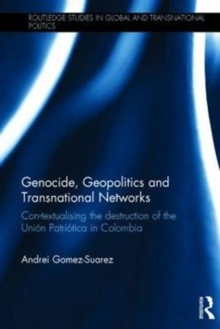 Genocide, Geopolitics and Transnational Networks : Con-Textualising the Destruction of the Union Patriotica in Colombia, Hardback Book