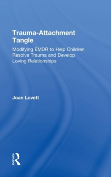 Trauma-Attachment Tangle : Modifying EMDR to Help Children Resolve Trauma and Develop Loving Relationships, Hardback Book