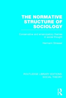 The Normative Structure of Sociology : Conservative and Emancipatory Themes in Social Thought, Hardback Book