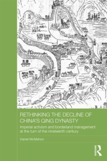 Rethinking the Decline of China's Qing Dynasty : Imperial Activism and Borderland Management at the Turn of the Nineteenth Century, Hardback Book