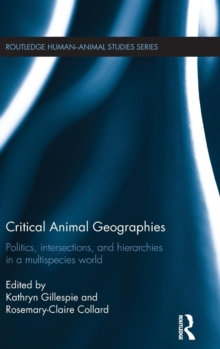Critical Animal Geographies : Politics, Intersections and Hierarchies in a Multispecies World, Hardback Book