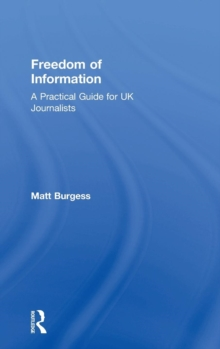Freedom of Information : A Practical Guide for UK Journalists, Hardback Book