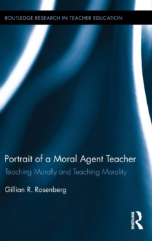 Portrait of a Moral Agent Teacher : Teaching Morally and Teaching Morality, Hardback Book