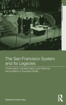 The San Francisco System and Its Legacies : Continuation, Transformation and Historical Reconciliation in the Asia-Pacific, Hardback Book