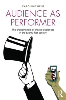 Audience as Performer : The changing role of theatre audiences in the twenty-first century, Paperback / softback Book