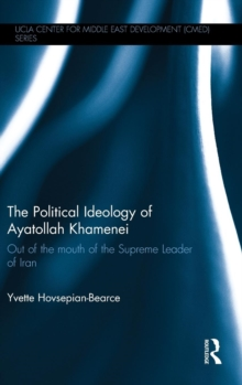 The Political Ideology of Ayatollah Khamenei : Out of the Mouth of the Supreme Leader of Iran, Hardback Book
