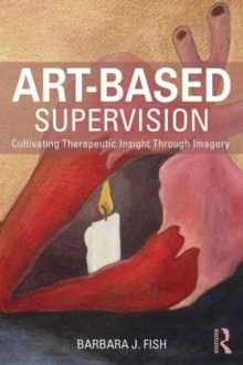 Art-Based Supervision : Cultivating Therapeutic Insight Through Imagery, Paperback Book