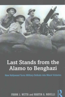 Last Stands from the Alamo to Benghazi : How Hollywood Turns Military Defeats into Moral Victories, Paperback / softback Book