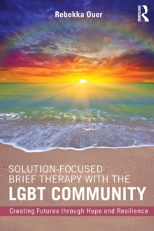 Solution-Focused Brief Therapy with the LGBT Community : Creating Futures through Hope and Resilience, Paperback Book