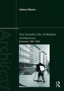 The Socialist Life of Modern Architecture : Bucharest, 1949-1964, Paperback / softback Book