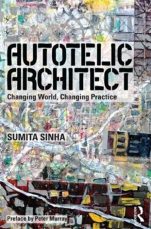 Autotelic Architect : Changing world, changing practice, Hardback Book