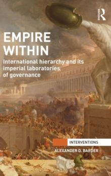 Empire Within : International Hierarchy and its Imperial Laboratories of Governance, Hardback Book