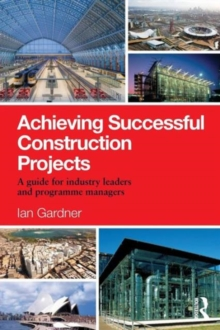 Achieving Successful Construction Projects : A Guide for Industry Leaders and Programme Managers, Paperback / softback Book