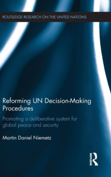 Reforming UN Decision-Making Procedures : Promoting a Deliberative System for Global Peace and Security, Hardback Book