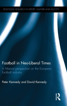 Football in Neo-Liberal Times : A Marxist Perspective on the European Football Industry, Hardback Book