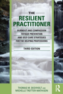 The Resilient Practitioner : Burnout and Compassion Fatigue Prevention and Self-Care Strategies for the Helping Professions, Paperback / softback Book